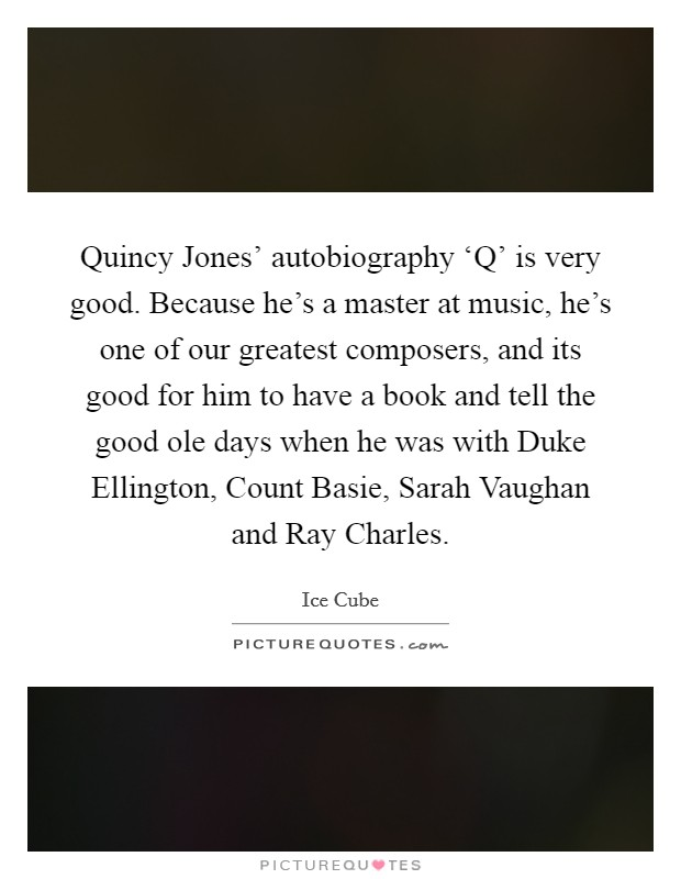 Quincy Jones' autobiography 'Q' is very good. Because he's a master at music, he's one of our greatest composers, and its good for him to have a book and tell the good ole days when he was with Duke Ellington, Count Basie, Sarah Vaughan and Ray Charles Picture Quote #1