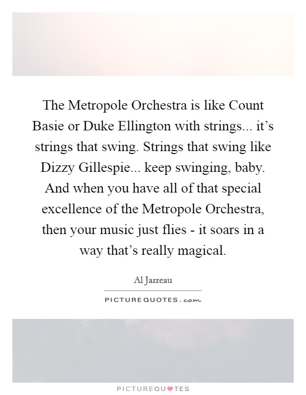 The Metropole Orchestra is like Count Basie or Duke Ellington with strings... it's strings that swing. Strings that swing like Dizzy Gillespie... keep swinging, baby. And when you have all of that special excellence of the Metropole Orchestra, then your music just flies - it soars in a way that's really magical Picture Quote #1