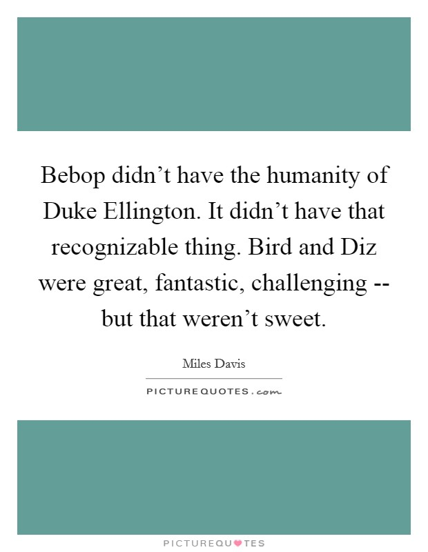 Bebop didn't have the humanity of Duke Ellington. It didn't have that recognizable thing. Bird and Diz were great, fantastic, challenging -- but that weren't sweet Picture Quote #1