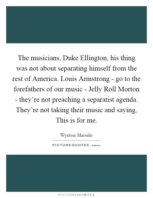 The musicians, Duke Ellington, his thing was not about separating himself from the rest of America. Louis Armstrong - go to the forefathers of our music - Jelly Roll Morton - they're not preaching a separatist agenda. They're not taking their music and saying, This is for me Picture Quote #1