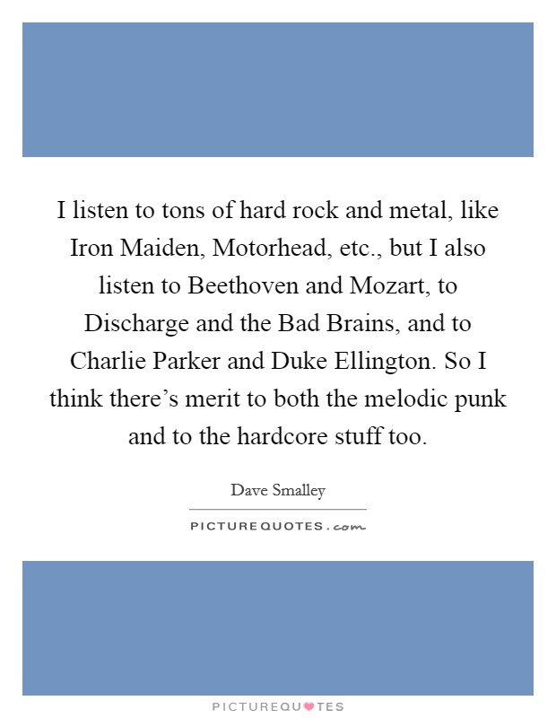 I listen to tons of hard rock and metal, like Iron Maiden, Motorhead, etc., but I also listen to Beethoven and Mozart, to Discharge and the Bad Brains, and to Charlie Parker and Duke Ellington. So I think there's merit to both the melodic punk and to the hardcore stuff too Picture Quote #1