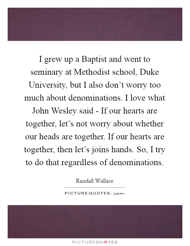 I grew up a Baptist and went to seminary at Methodist school, Duke University, but I also don't worry too much about denominations. I love what John Wesley said - If our hearts are together, let's not worry about whether our heads are together. If our hearts are together, then let's joins hands. So, I try to do that regardless of denominations Picture Quote #1