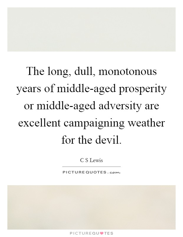 The long, dull, monotonous years of middle-aged prosperity or middle-aged adversity are excellent campaigning weather for the devil Picture Quote #1