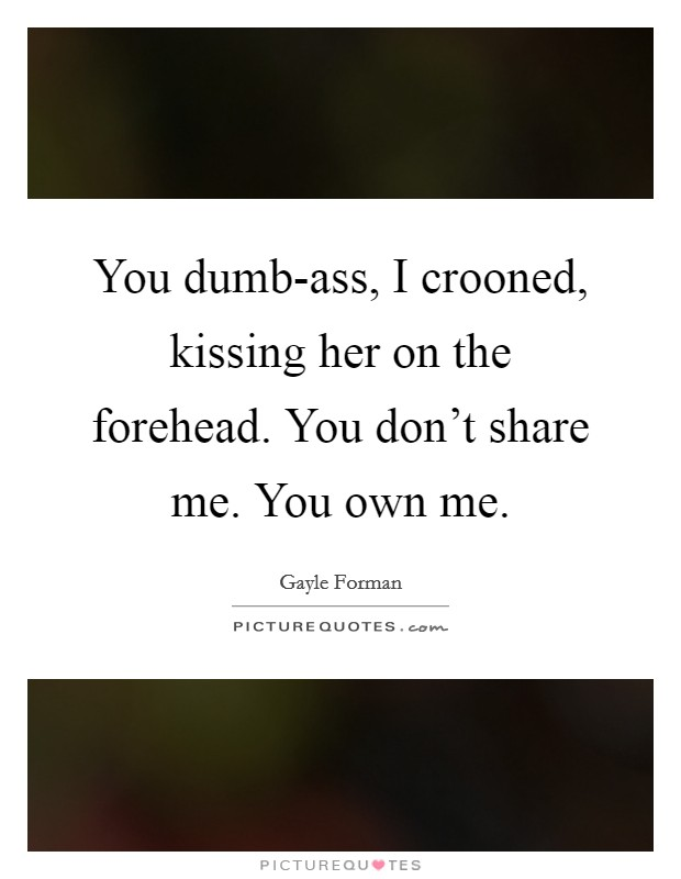 You dumb-ass, I crooned, kissing her on the forehead. You don't share me. You own me Picture Quote #1