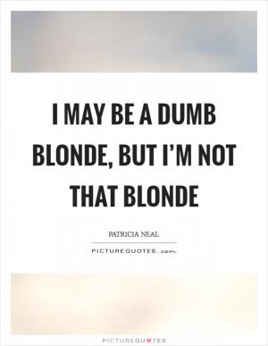 I may be a dumb blonde, but I\'m not that blonde | Picture Quotes