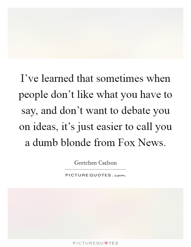 I've learned that sometimes when people don't like what you have to say, and don't want to debate you on ideas, it's just easier to call you a dumb blonde from Fox News Picture Quote #1