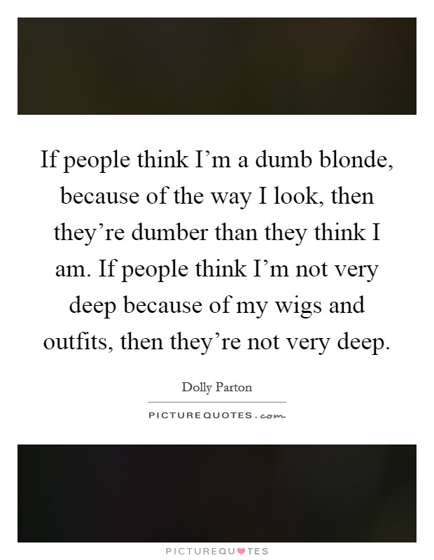 If people think I'm a dumb blonde, because of the way I look, then they're dumber than they think I am. If people think I'm not very deep because of my wigs and outfits, then they're not very deep Picture Quote #1