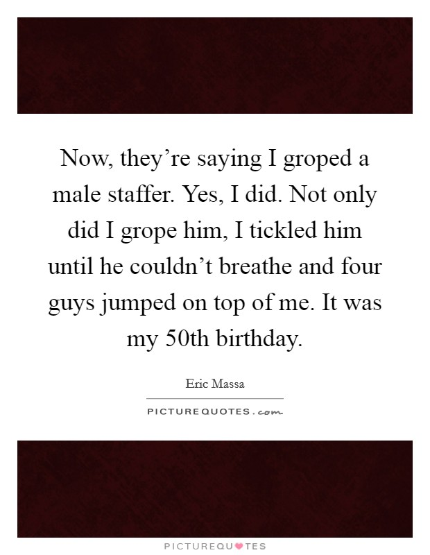 Now, they're saying I groped a male staffer. Yes, I did. Not only did I grope him, I tickled him until he couldn't breathe and four guys jumped on top of me. It was my 50th birthday Picture Quote #1