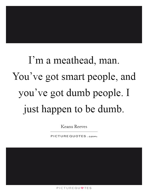 I'm a meathead, man. You've got smart people, and you've got dumb people. I just happen to be dumb Picture Quote #1