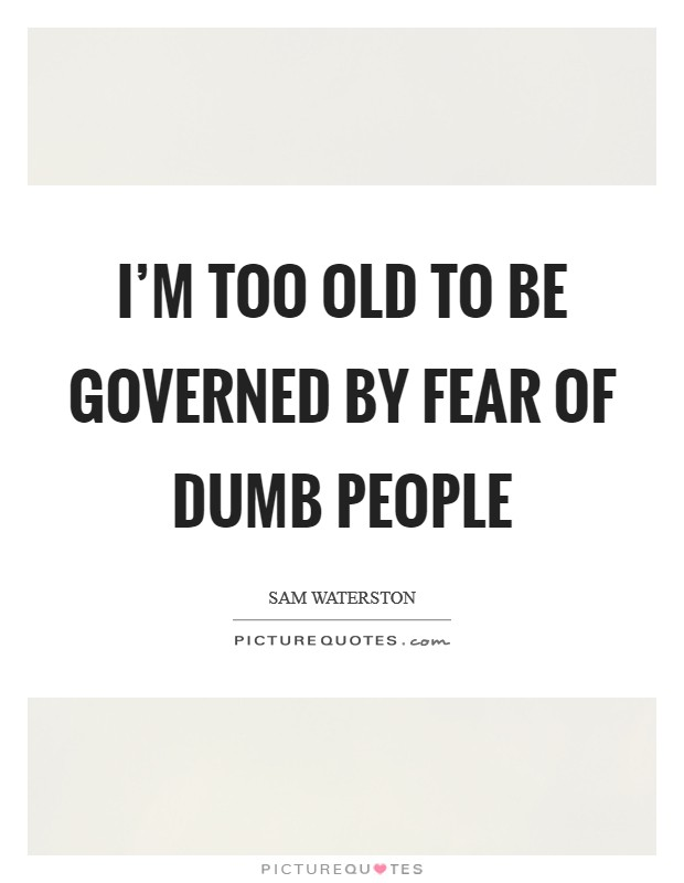 I'm too old to be governed by fear of dumb people Picture Quote #1