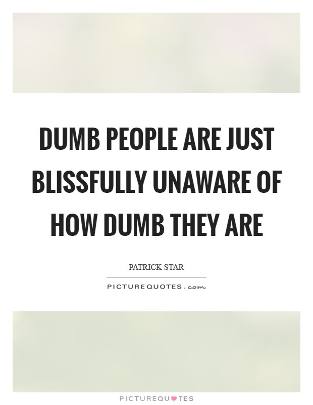 Dumb people are just blissfully unaware of how dumb they are Picture Quote #1