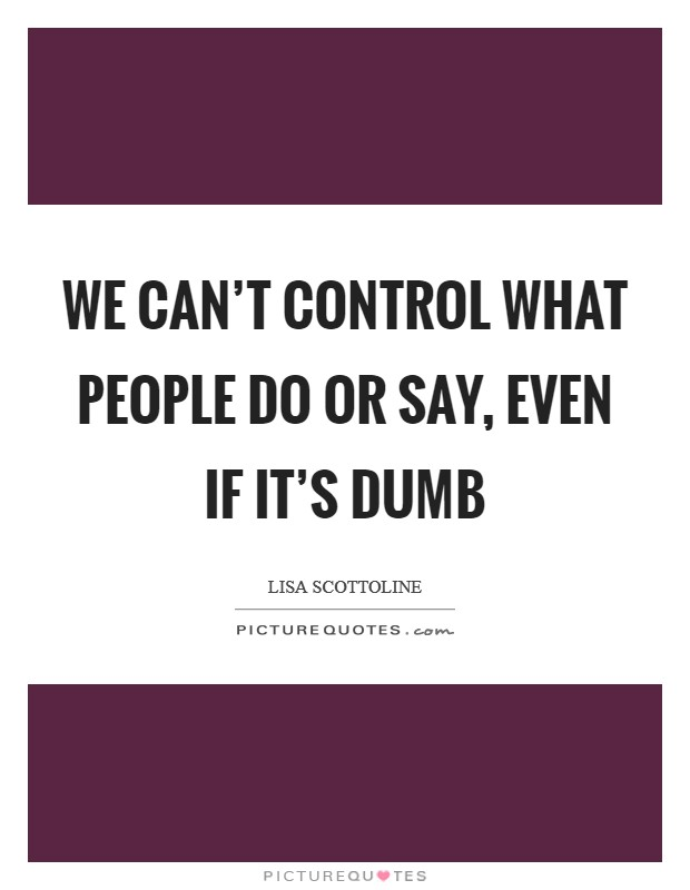 We can't control what people do or say, even if it's dumb Picture Quote #1