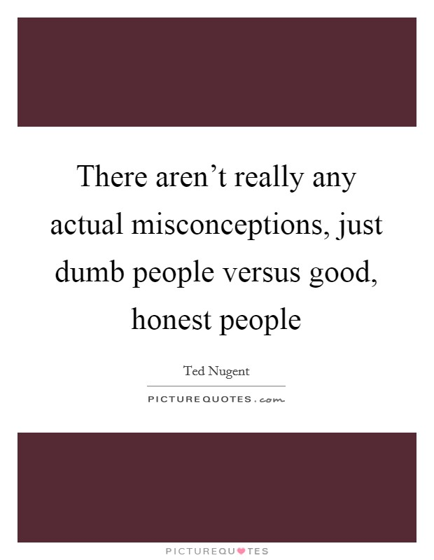There aren't really any actual misconceptions, just dumb people versus good, honest people Picture Quote #1