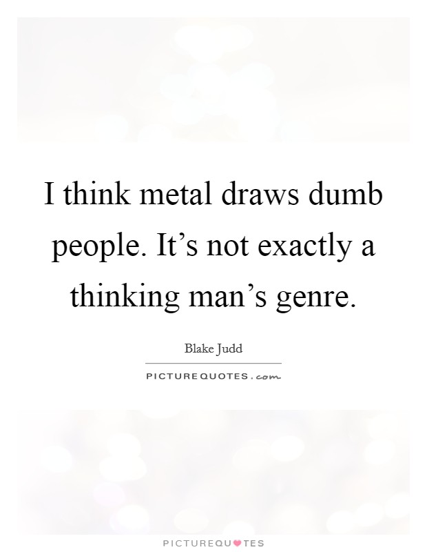 I think metal draws dumb people. It\'s not exactly a thinking ...