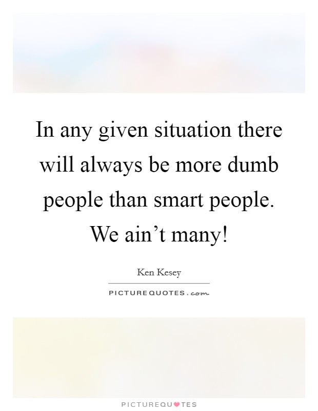 In any given situation there will always be more dumb people ...