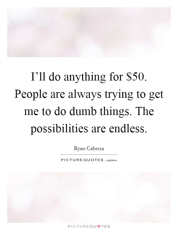 I'll do anything for $50. People are always trying to get me to do dumb things. The possibilities are endless Picture Quote #1