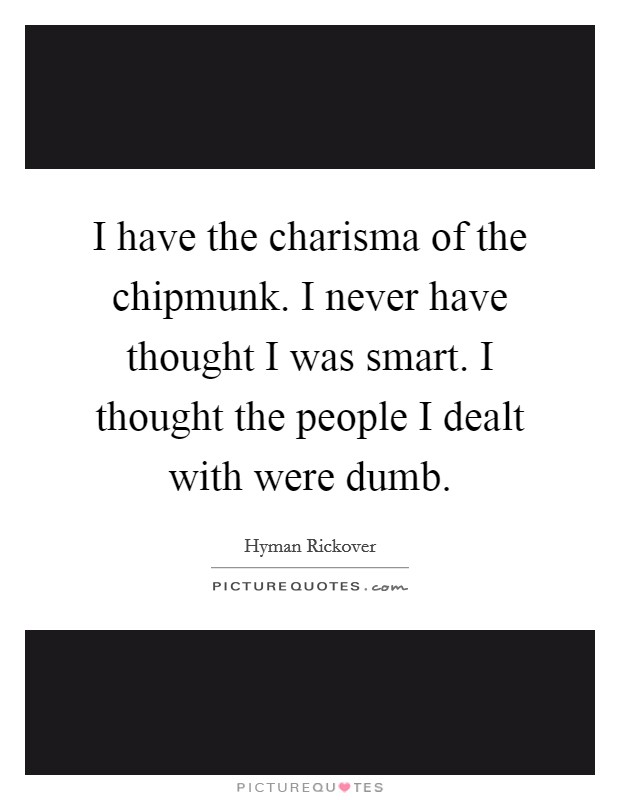 I have the charisma of the chipmunk. I never have thought I was smart. I thought the people I dealt with were dumb Picture Quote #1