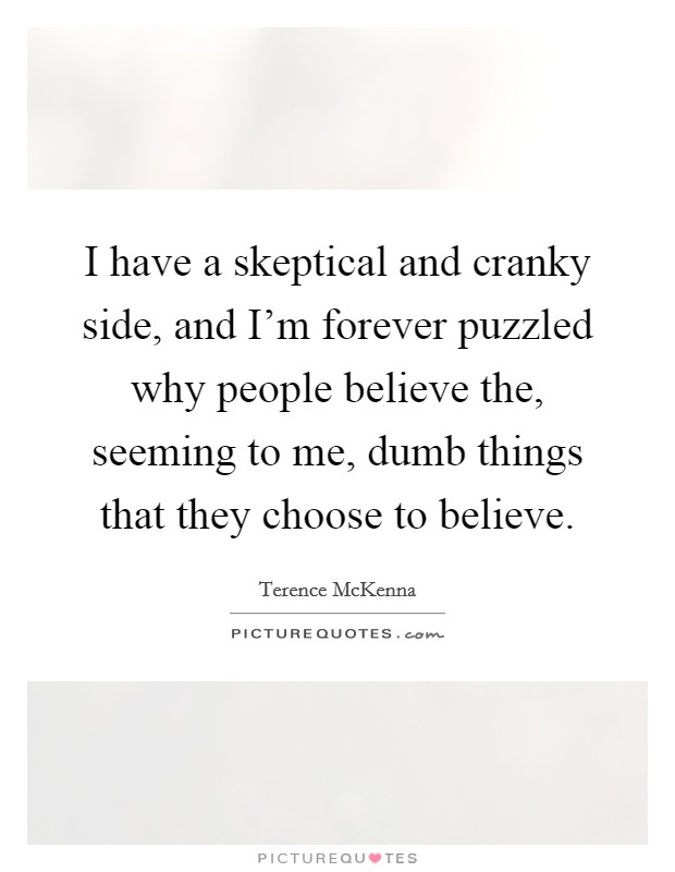 I have a skeptical and cranky side, and I'm forever puzzled why people believe the, seeming to me, dumb things that they choose to believe Picture Quote #1