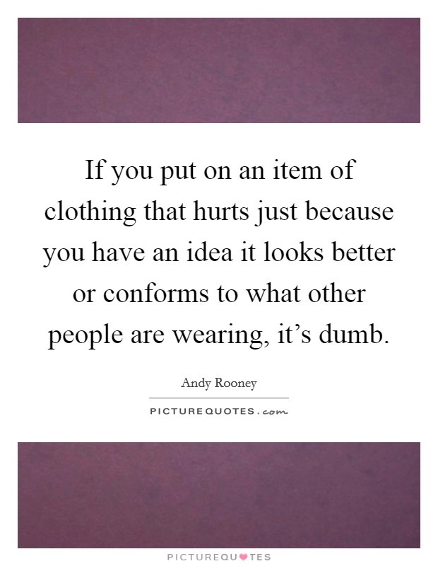 If you put on an item of clothing that hurts just because you have an idea it looks better or conforms to what other people are wearing, it's dumb Picture Quote #1