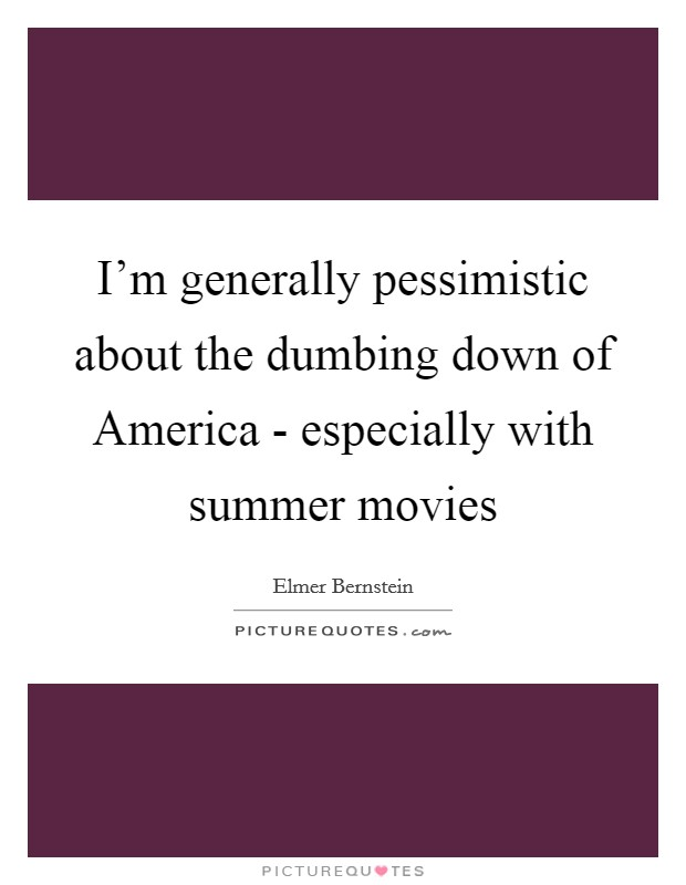 I'm generally pessimistic about the dumbing down of America - especially with summer movies Picture Quote #1