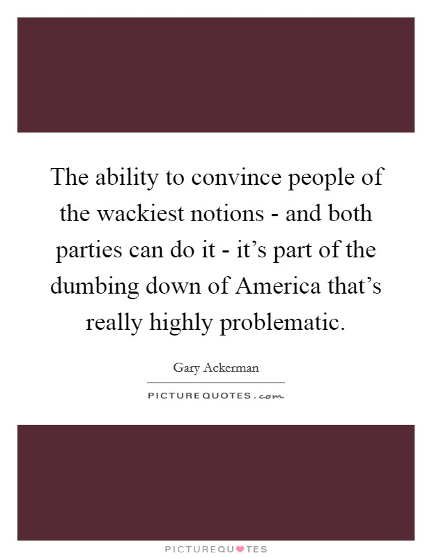 The ability to convince people of the wackiest notions - and both parties can do it - it's part of the dumbing down of America that's really highly problematic Picture Quote #1