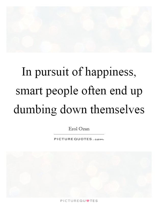 In pursuit of happiness, smart people often end up dumbing down themselves Picture Quote #1