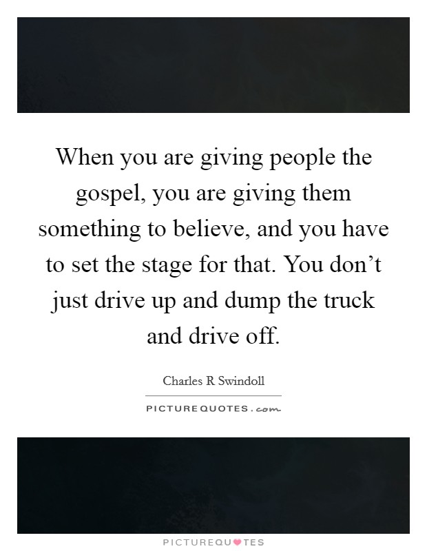 When you are giving people the gospel, you are giving them something to believe, and you have to set the stage for that. You don't just drive up and dump the truck and drive off Picture Quote #1
