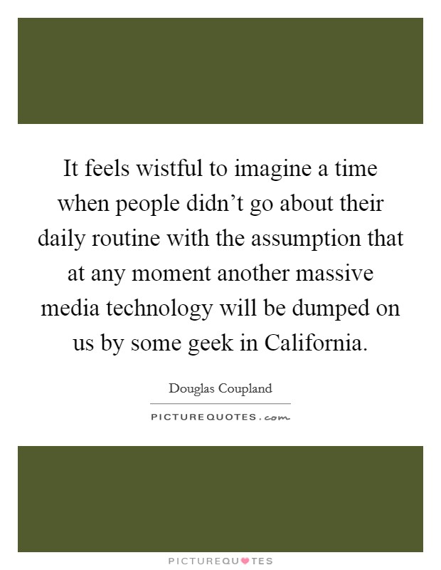 It feels wistful to imagine a time when people didn't go about their daily routine with the assumption that at any moment another massive media technology will be dumped on us by some geek in California Picture Quote #1