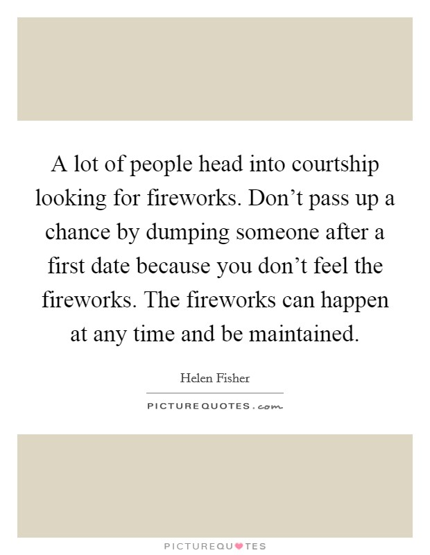 A lot of people head into courtship looking for fireworks. Don't pass up a chance by dumping someone after a first date because you don't feel the fireworks. The fireworks can happen at any time and be maintained Picture Quote #1