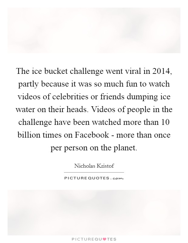 The ice bucket challenge went viral in 2014, partly because it was so much fun to watch videos of celebrities or friends dumping ice water on their heads. Videos of people in the challenge have been watched more than 10 billion times on Facebook - more than once per person on the planet Picture Quote #1