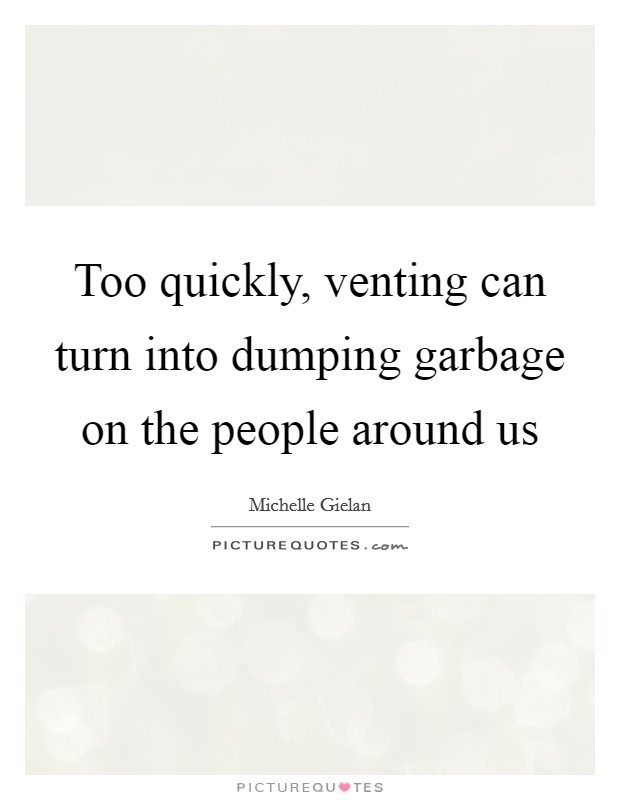 Too quickly, venting can turn into dumping garbage on the people around us Picture Quote #1