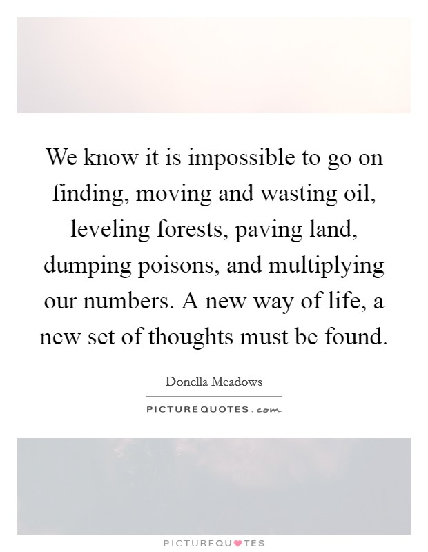 We know it is impossible to go on finding, moving and wasting oil, leveling forests, paving land, dumping poisons, and multiplying our numbers. A new way of life, a new set of thoughts must be found Picture Quote #1