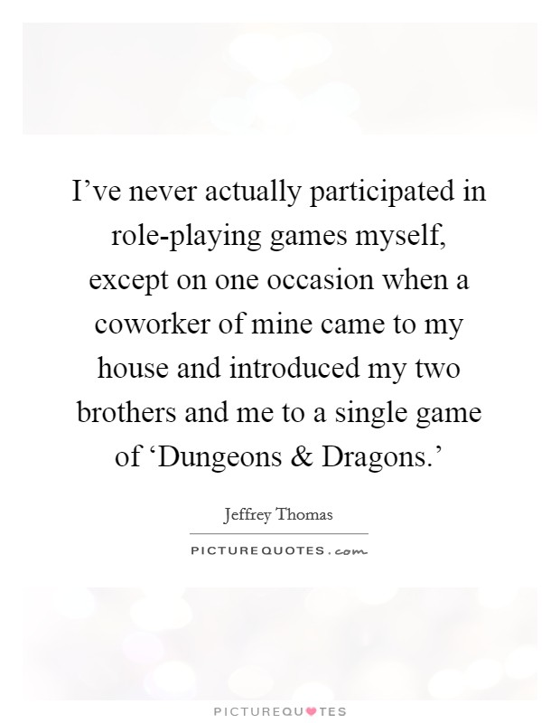 I've never actually participated in role-playing games myself, except on one occasion when a coworker of mine came to my house and introduced my two brothers and me to a single game of 'Dungeons and Dragons.' Picture Quote #1