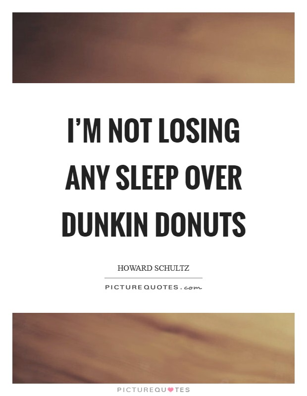 I'm not losing any sleep over Dunkin Donuts Picture Quote #1