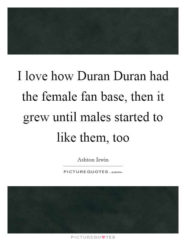I love how Duran Duran had the female fan base, then it grew until males started to like them, too Picture Quote #1