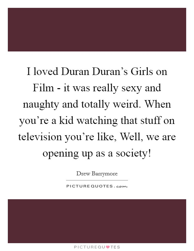 I loved Duran Duran's Girls on Film - it was really sexy and naughty and totally weird. When you're a kid watching that stuff on television you're like, Well, we are opening up as a society! Picture Quote #1