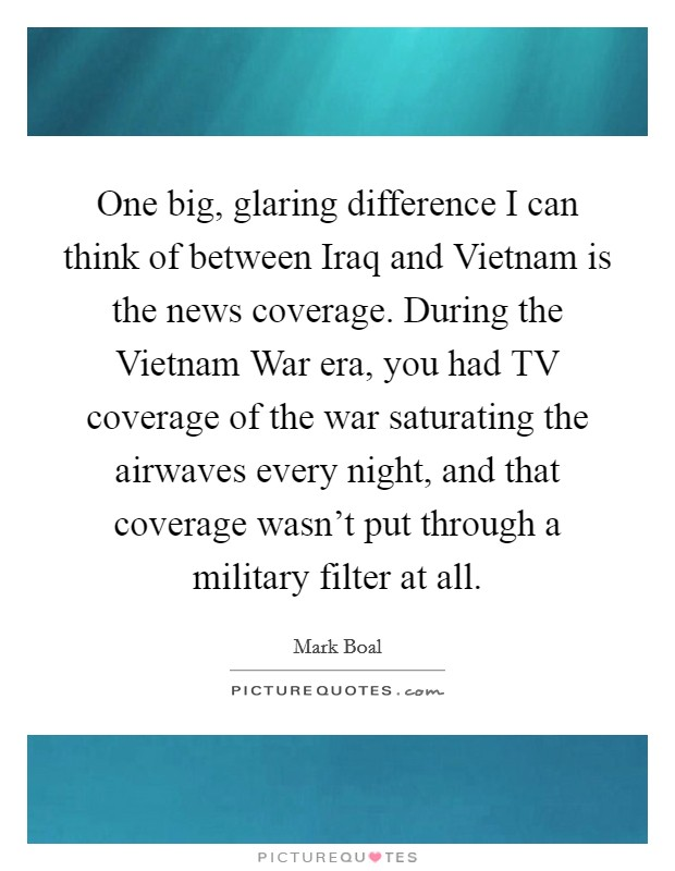One big, glaring difference I can think of between Iraq and Vietnam is the news coverage. During the Vietnam War era, you had TV coverage of the war saturating the airwaves every night, and that coverage wasn't put through a military filter at all Picture Quote #1
