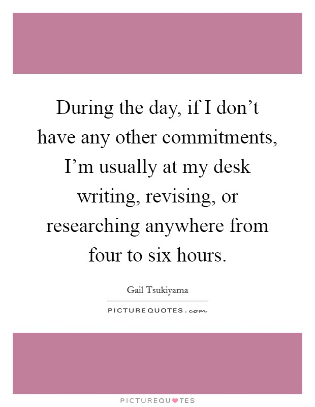 During the day, if I don't have any other commitments, I'm usually at my desk writing, revising, or researching anywhere from four to six hours Picture Quote #1