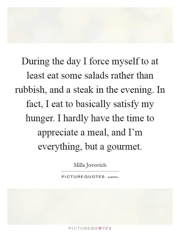 During the day I force myself to at least eat some salads rather than rubbish, and a steak in the evening. In fact, I eat to basically satisfy my hunger. I hardly have the time to appreciate a meal, and I'm everything, but a gourmet Picture Quote #1