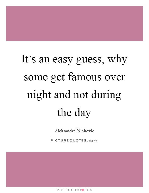 It's an easy guess, why some get famous over night and not during the day Picture Quote #1