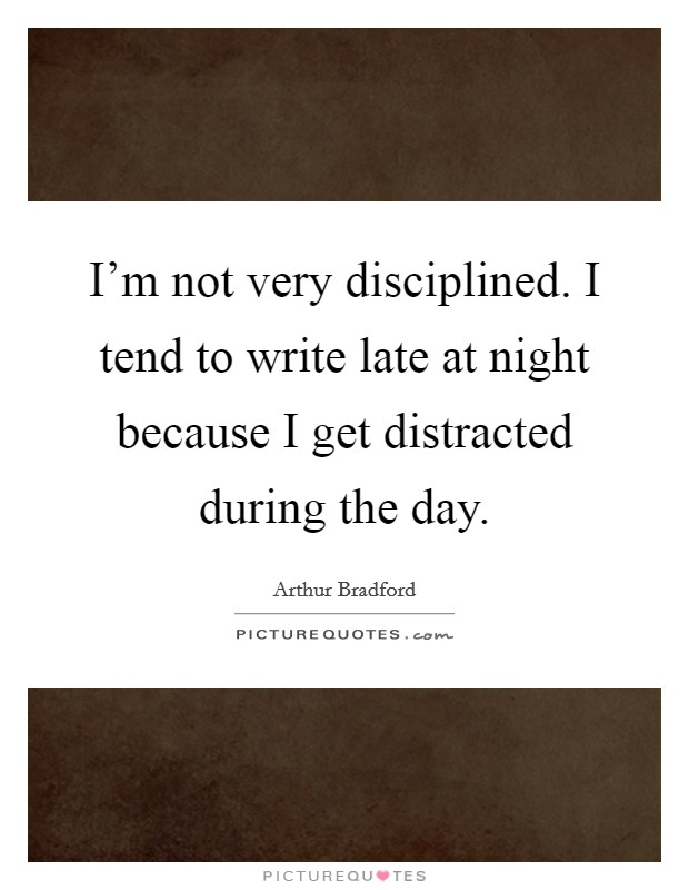 I'm not very disciplined. I tend to write late at night because I get distracted during the day Picture Quote #1