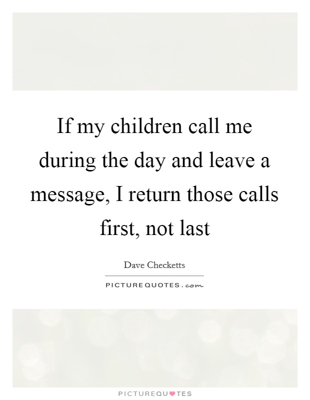 If my children call me during the day and leave a message, I return those calls first, not last Picture Quote #1