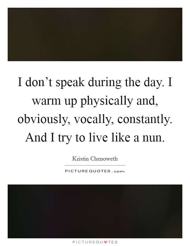 I don't speak during the day. I warm up physically and, obviously, vocally, constantly. And I try to live like a nun Picture Quote #1