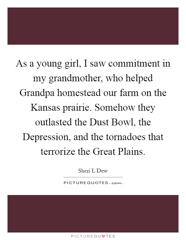 As a young girl, I saw commitment in my grandmother, who helped Grandpa homestead our farm on the Kansas prairie. Somehow they outlasted the Dust Bowl, the Depression, and the tornadoes that terrorize the Great Plains Picture Quote #1