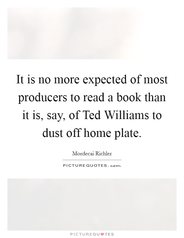 It is no more expected of most producers to read a book than it is, say, of Ted Williams to dust off home plate Picture Quote #1