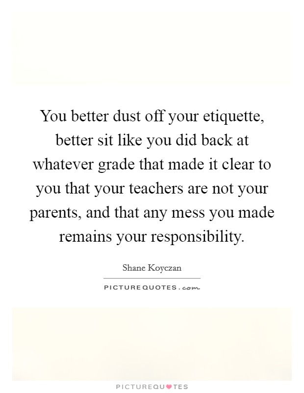 You better dust off your etiquette, better sit like you did back at whatever grade that made it clear to you that your teachers are not your parents, and that any mess you made remains your responsibility Picture Quote #1