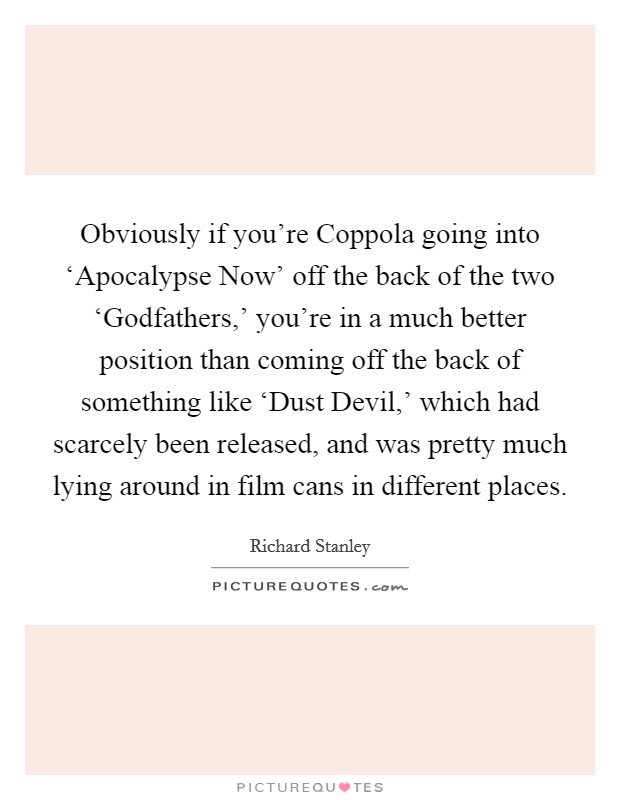 Obviously if you're Coppola going into 'Apocalypse Now' off the back of the two 'Godfathers,' you're in a much better position than coming off the back of something like 'Dust Devil,' which had scarcely been released, and was pretty much lying around in film cans in different places Picture Quote #1