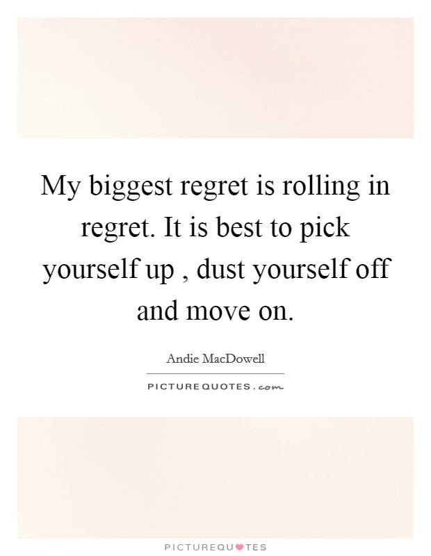 My biggest regret is rolling in regret. It is best to pick yourself up , dust yourself off and move on Picture Quote #1
