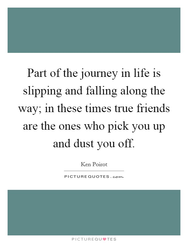 Part of the journey in life is slipping and falling along the way; in these times true friends are the ones who pick you up and dust you off Picture Quote #1