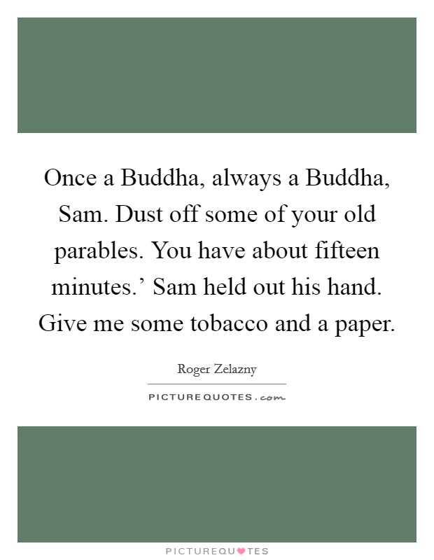 Once a Buddha, always a Buddha, Sam. Dust off some of your old parables. You have about fifteen minutes.' Sam held out his hand. Give me some tobacco and a paper Picture Quote #1